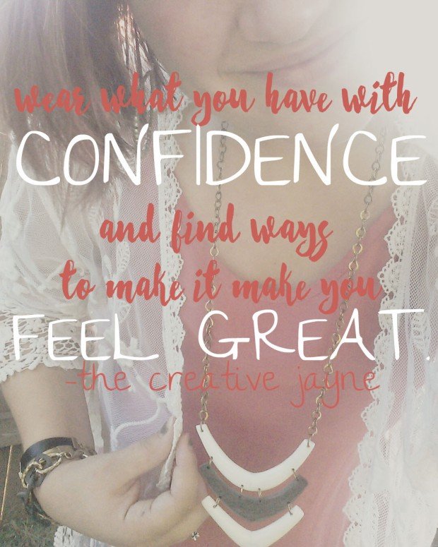 wear what you have with confidence and find ways to make it make you feel great.